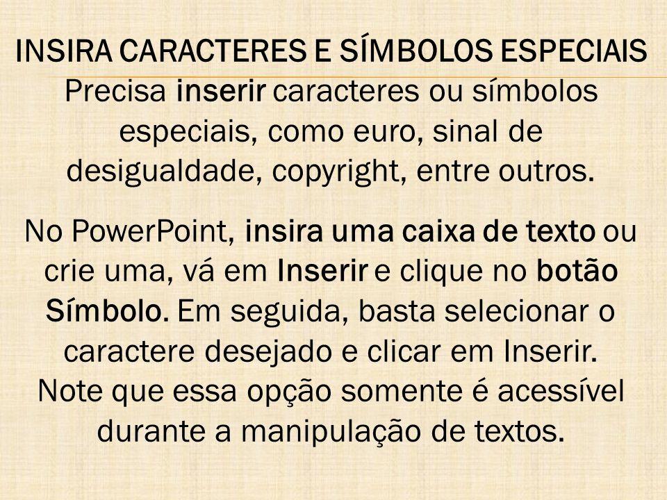 INSIRA CARACTERES E SÍMBOLOS ESPECIAIS Precisa inserir caracteres ou símbolos especiais, como euro, sinal de desigualdade, copyright, entre outros.