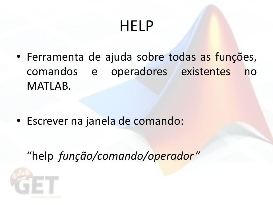 HELP Ferramenta de ajuda sobre todas as funções, comandos e operadores existentes no MATLAB. Escrever na janela de comando: