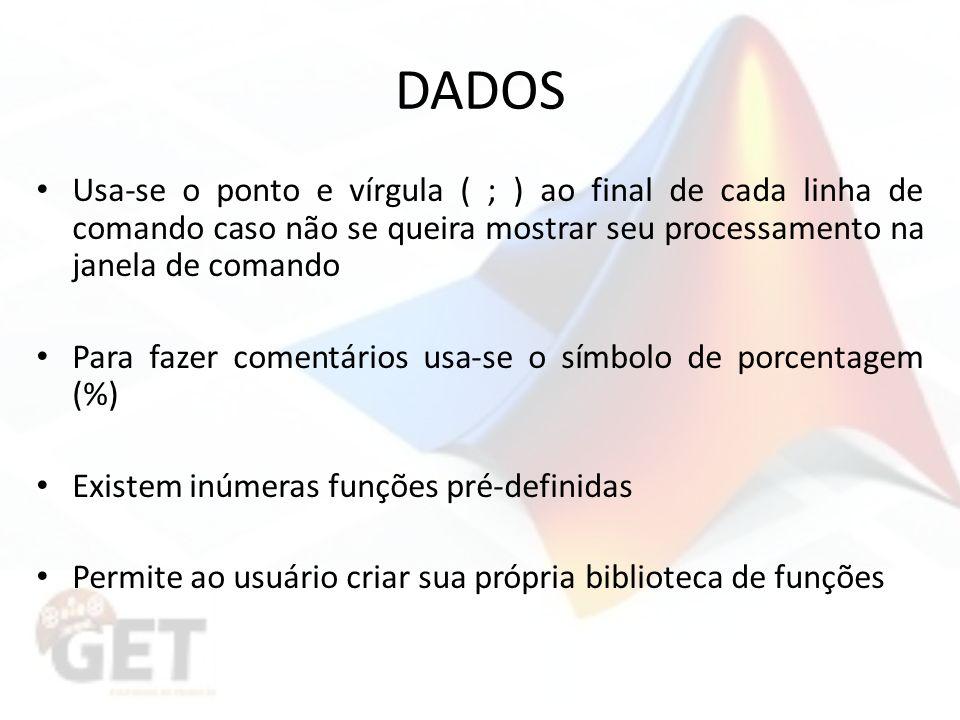 DADOS Usa-se o ponto e vírgula ( ; ) ao final de cada linha de comando caso não se queira mostrar seu processamento na janela de comando.