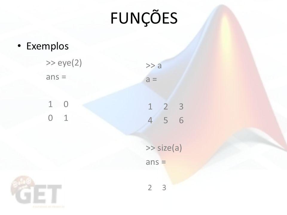 FUNÇÕES Exemplos >> eye(2) ans = a = 1 0 0 1 1 2 3 4 5 6