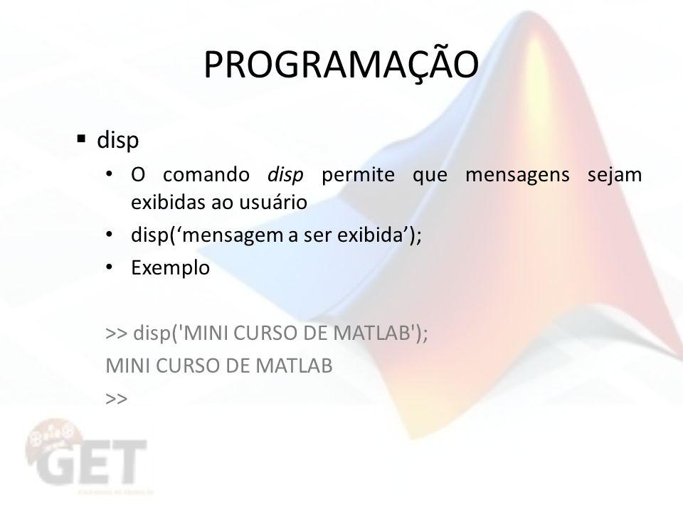 PROGRAMAÇÃO disp. O comando disp permite que mensagens sejam exibidas ao usuário. disp('mensagem a ser exibida');