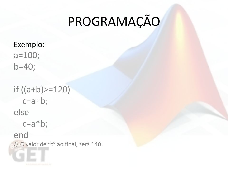 PROGRAMAÇÃO a=100; b=40; if ((a+b)>=120) c=a+b; else c=a*b; end