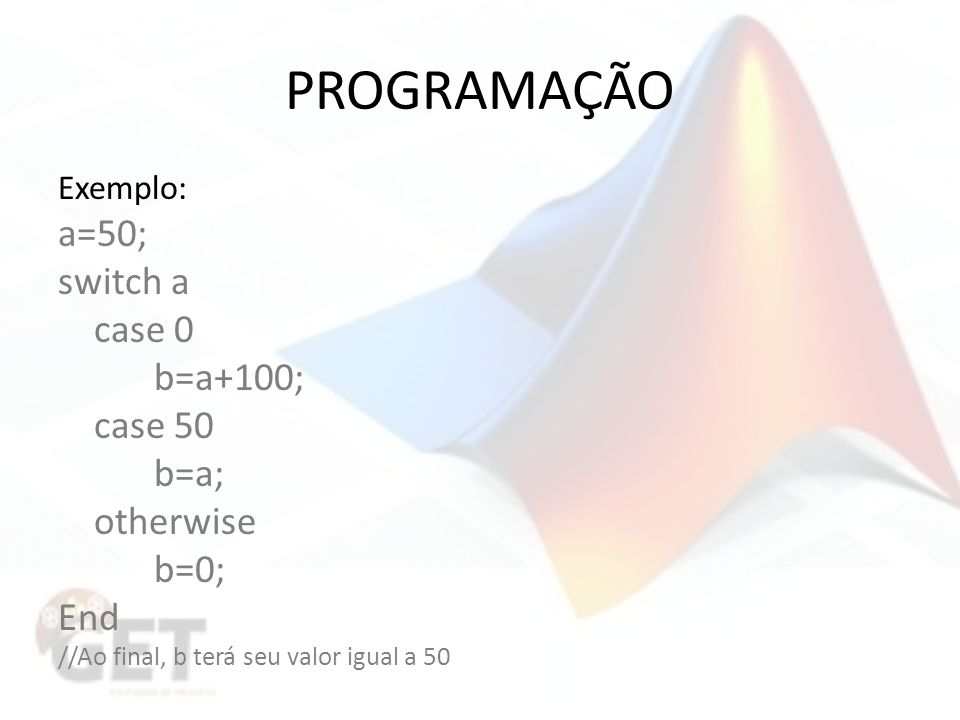 PROGRAMAÇÃO a=50; switch a case 0 b=a+100; case 50 b=a; otherwise b=0;