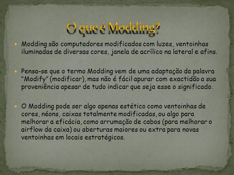 O que é Modding Modding são computadores modificados com luzes, ventoinhas iluminadas de diversas cores, janela de acrílico na lateral e afins.