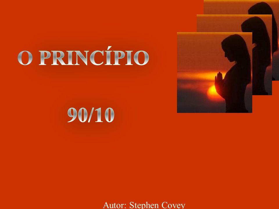 O PRINCÍPIO 90/10 Autor: Stephen Covey
