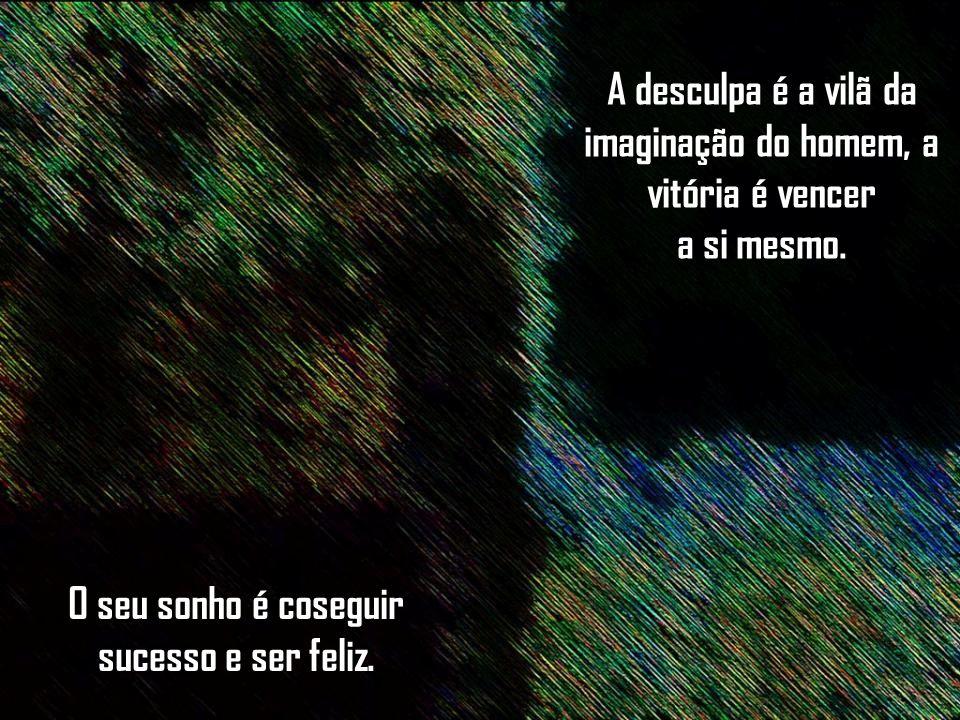 A desculpa é a vilã da imaginação do homem, a vitória é vencer