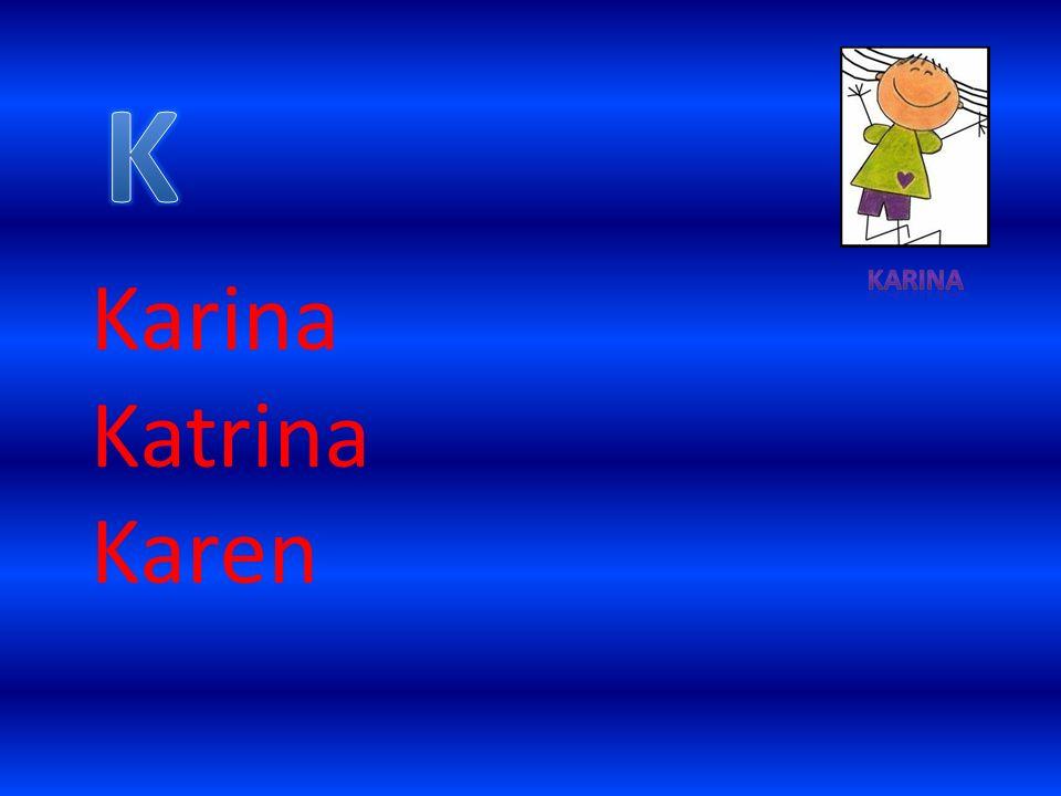 K Karina Karina Katrina Karen