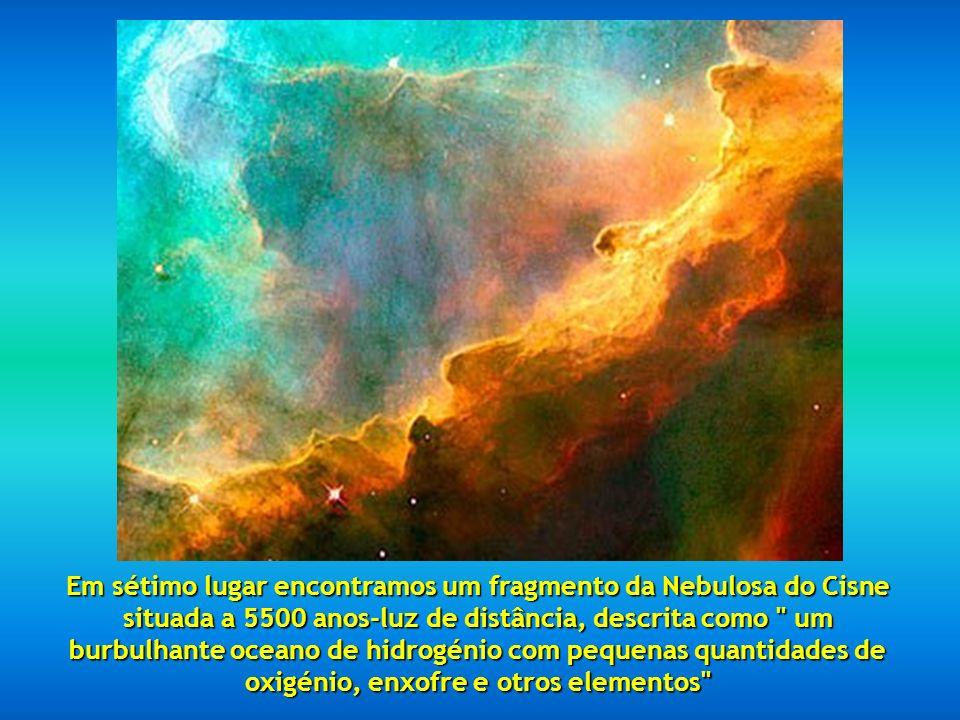 Em sétimo lugar encontramos um fragmento da Nebulosa do Cisne situada a 5500 anos-luz de distância, descrita como um burbulhante oceano de hidrogénio com pequenas quantidades de oxigénio, enxofre e otros elementos