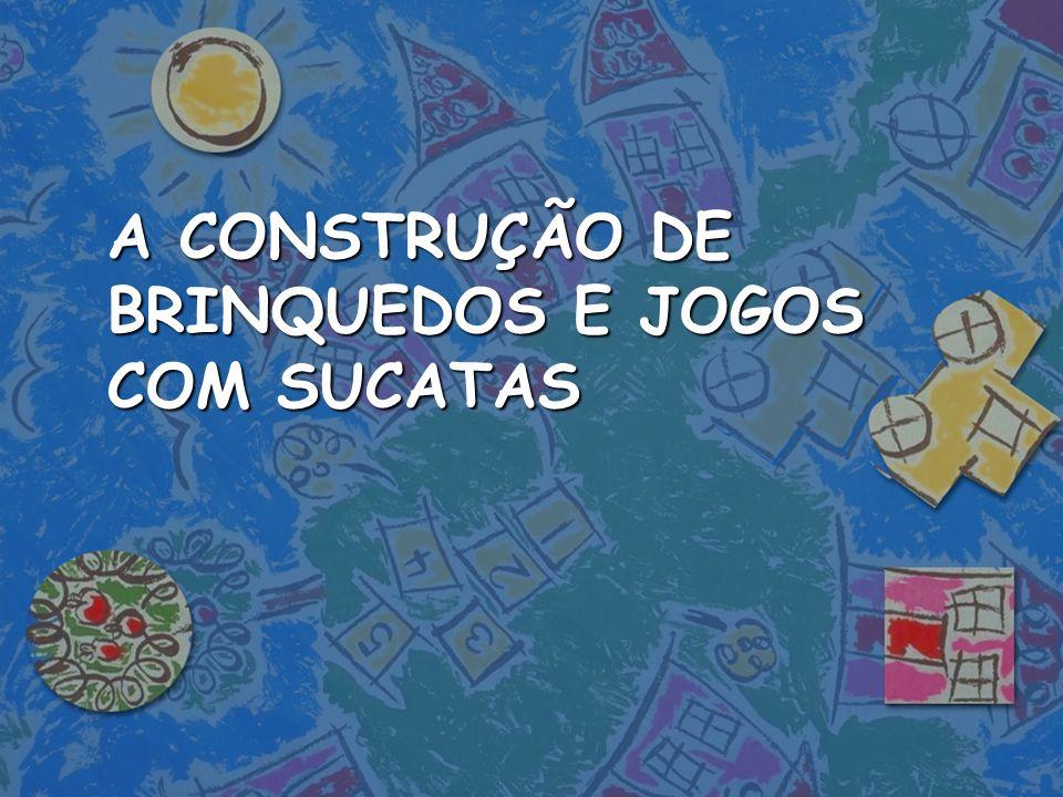 A CONSTRUÇÃO DE BRINQUEDOS E JOGOS COM SUCATAS
