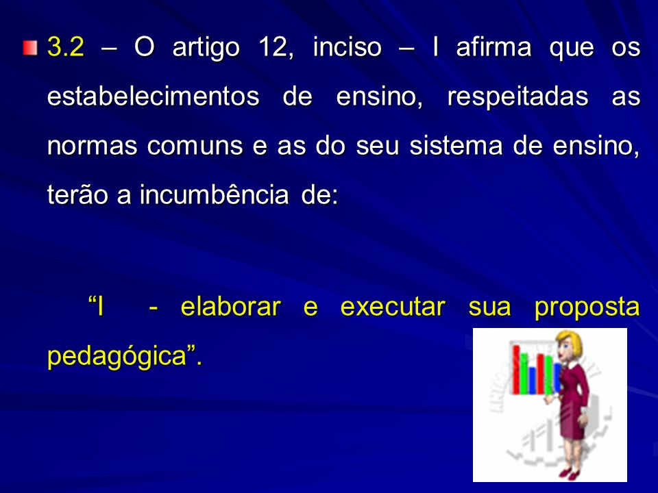 3.2 – O artigo 12, inciso – I afirma que os estabelecimentos de ensino, respeitadas as normas comuns e as do seu sistema de ensino, terão a incumbência de: