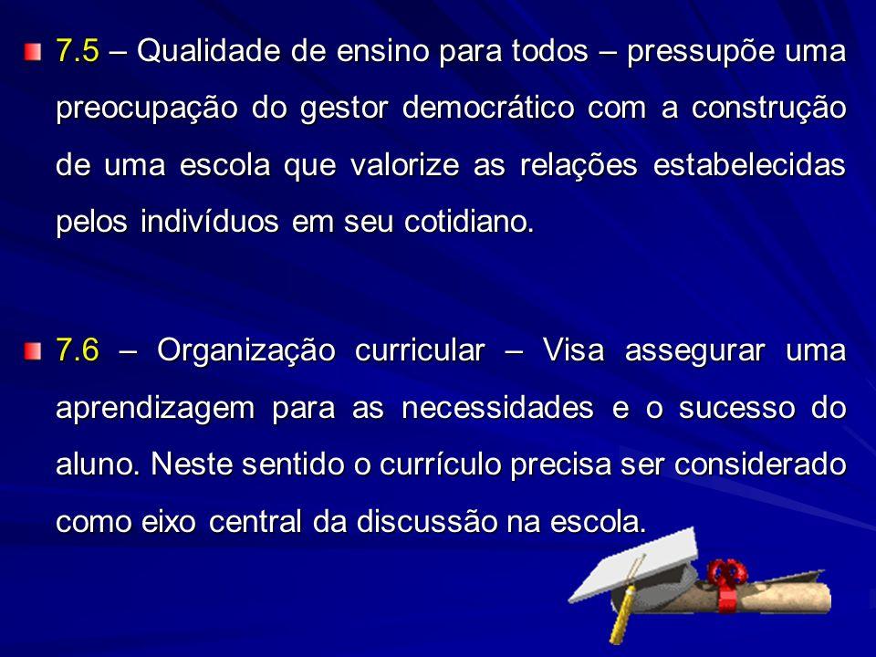 7.5 – Qualidade de ensino para todos – pressupõe uma preocupação do gestor democrático com a construção de uma escola que valorize as relações estabelecidas pelos indivíduos em seu cotidiano.