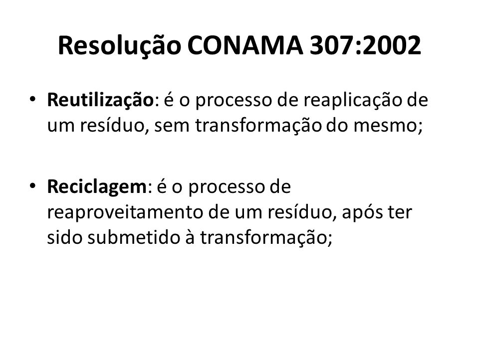 Resolução CONAMA 307:2002 Reutilização: é o processo de reaplicação de um resíduo, sem transformação do mesmo;