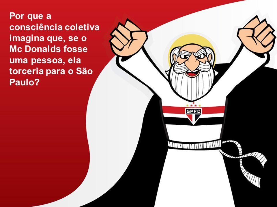 Por que a consciência coletiva imagina que, se o Mc Donalds fosse uma pessoa, ela torceria para o São Paulo