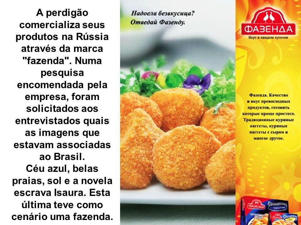 A perdigão comercializa seus produtos na Rússia através da marca fazenda . Numa pesquisa encomendada pela empresa, foram solicitados aos entrevistados quais as imagens que estavam associadas ao Brasil.