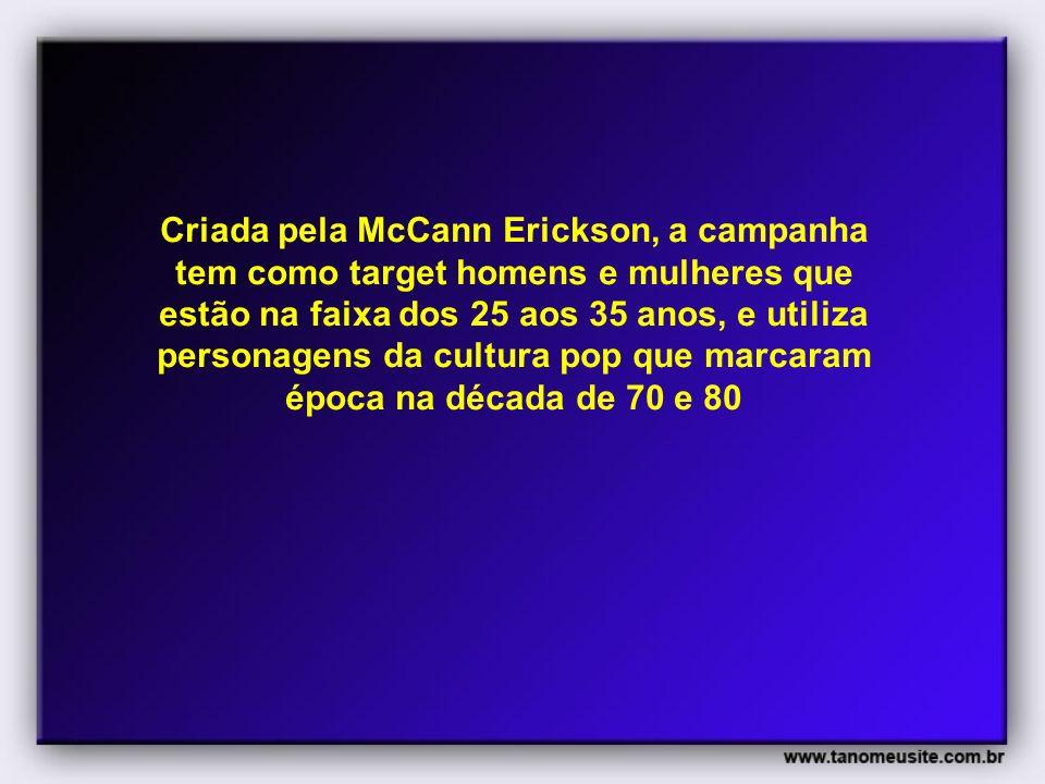 Criada pela McCann Erickson, a campanha tem como target homens e mulheres que estão na faixa dos 25 aos 35 anos, e utiliza personagens da cultura pop que marcaram época na década de 70 e 80