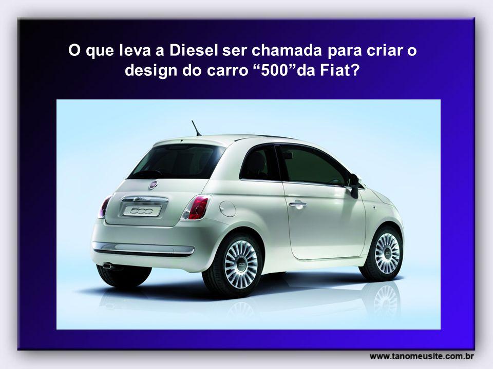 O que leva a Diesel ser chamada para criar o design do carro 500 da Fiat