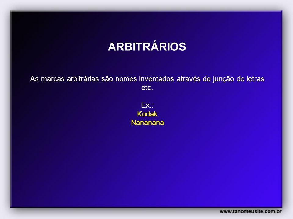 ARBITRÁRIOS As marcas arbitrárias são nomes inventados através de junção de letras etc. Ex.: Kodak.