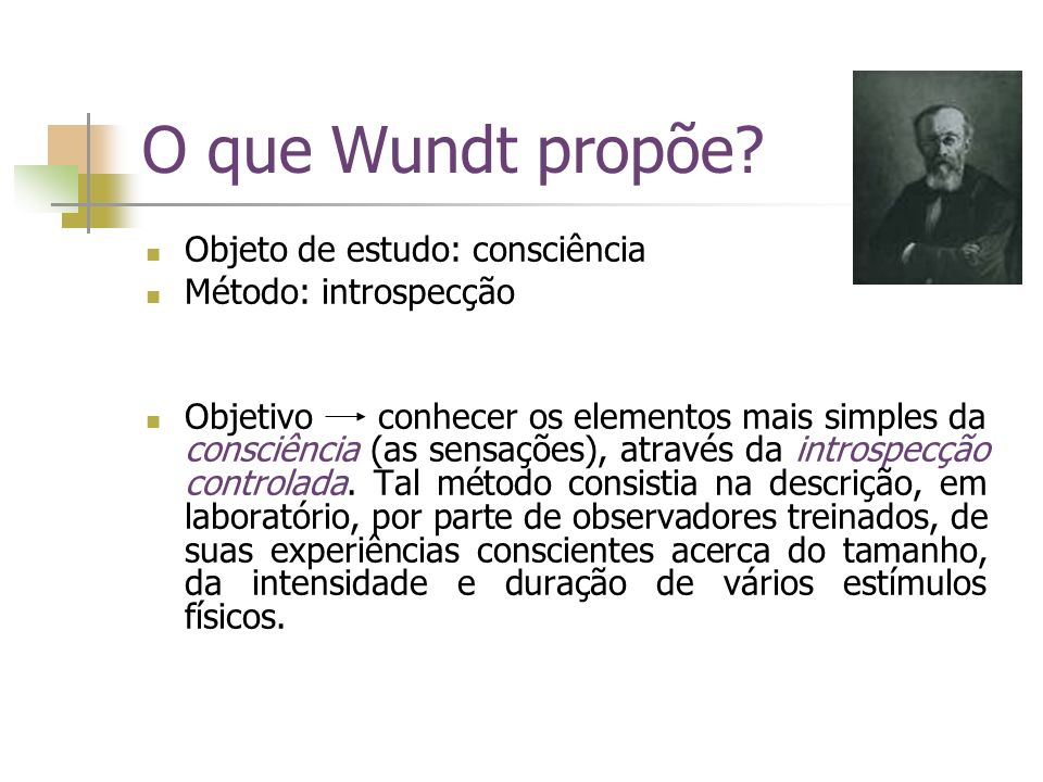 O que Wundt propõe Objeto de estudo: consciência Método: introspecção