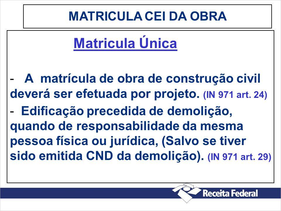 MATRICULA CEI DA OBRA Matricula Única. - A matrícula de obra de construção civil deverá ser efetuada por projeto. (IN 971 art. 24)