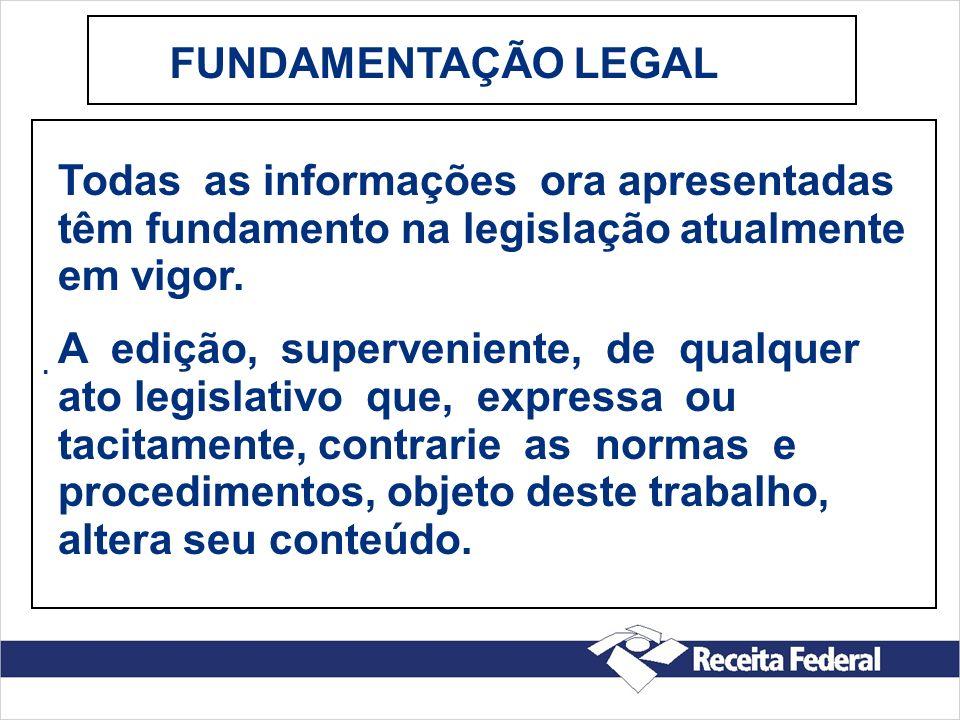 FUNDAMENTAÇÃO LEGAL . Todas as informações ora apresentadas têm fundamento na legislação atualmente em vigor.