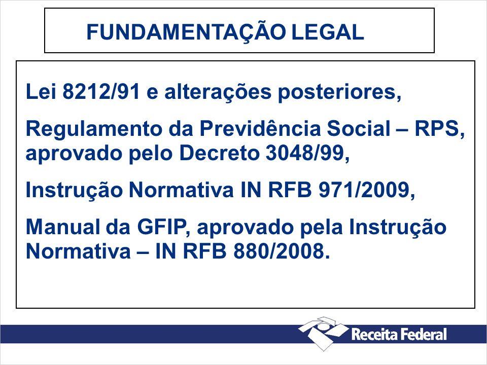 FUNDAMENTAÇÃO LEGAL Lei 8212/91 e alterações posteriores, Regulamento da Previdência Social – RPS, aprovado pelo Decreto 3048/99,