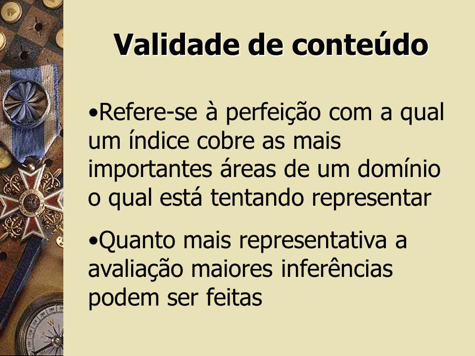 Validade de conteúdo Refere-se à perfeição com a qual um índice cobre as mais importantes áreas de um domínio o qual está tentando representar.