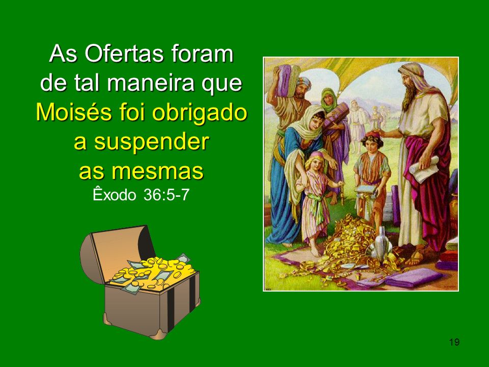 As Ofertas foram de tal maneira que Moisés foi obrigado a suspender as mesmas Êxodo 36:5-7