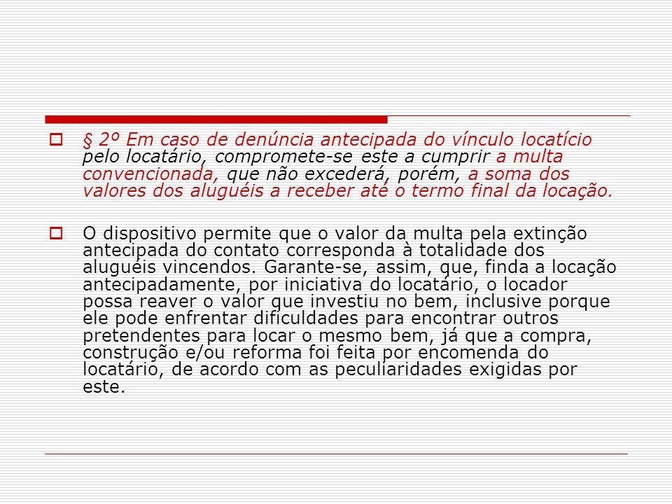 § 2º Em caso de denúncia antecipada do vínculo locatício pelo locatário, compromete-se este a cumprir a multa convencionada, que não excederá, porém, a soma dos valores dos aluguéis a receber até o termo final da locação.