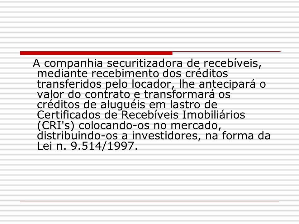 A companhia securitizadora de recebíveis, mediante recebimento dos créditos transferidos pelo locador, lhe antecipará o valor do contrato e transformará os créditos de aluguéis em lastro de Certificados de Recebíveis Imobiliários (CRI s) colocando-os no mercado, distribuindo-os a investidores, na forma da Lei n.