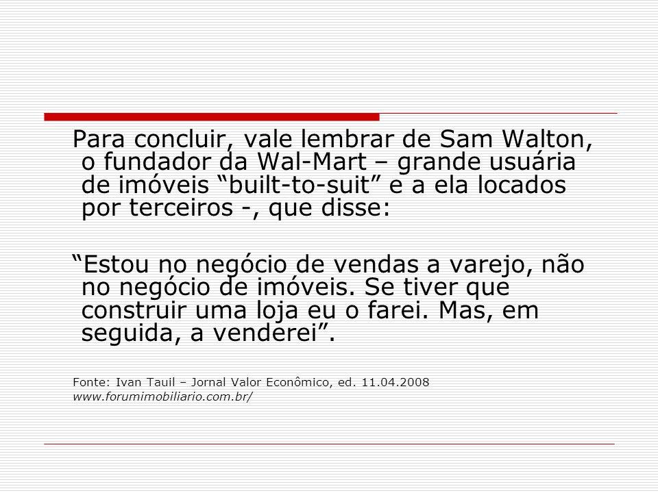Para concluir, vale lembrar de Sam Walton, o fundador da Wal-Mart – grande usuária de imóveis built-to-suit e a ela locados por terceiros -, que disse: