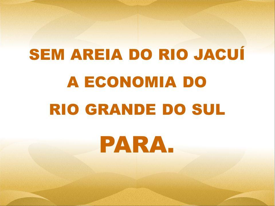 SEM AREIA DO RIO JACUÍ A ECONOMIA DO RIO GRANDE DO SUL PARA.
