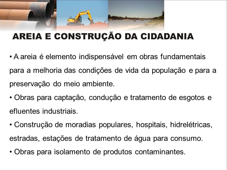 A areia é elemento indispensável em obras fundamentais para a melhoria das condições de vida da população e para a preservação do meio ambiente.