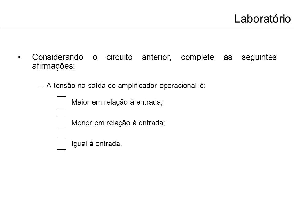 Laboratório Considerando o circuito anterior, complete as seguintes afirmações: A tensão na saída do amplificador operacional é: