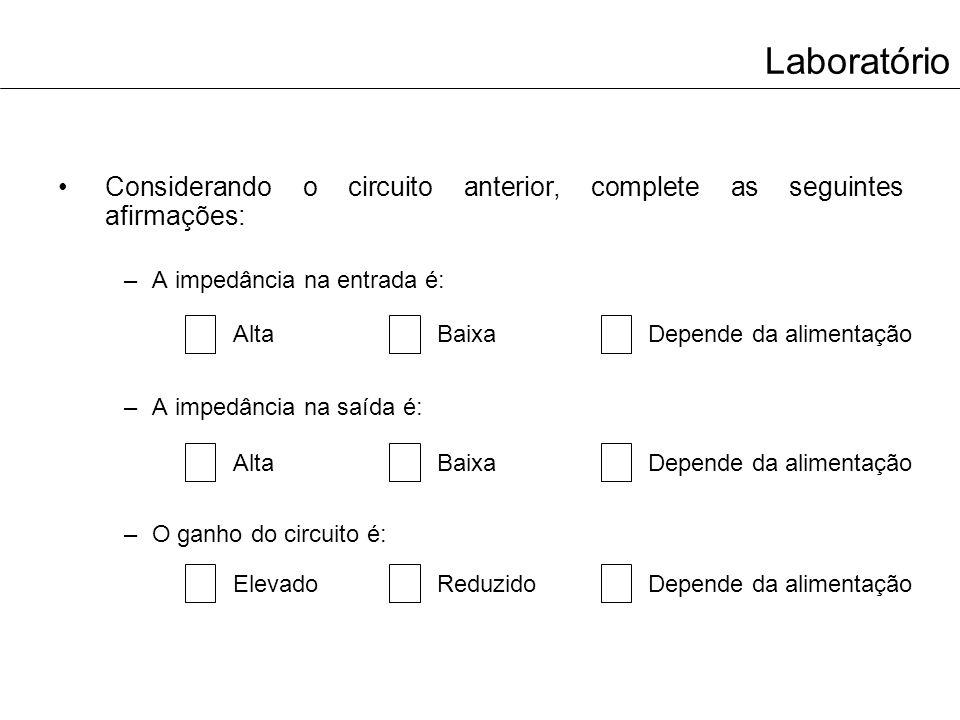 Laboratório Considerando o circuito anterior, complete as seguintes afirmações: A impedância na entrada é: