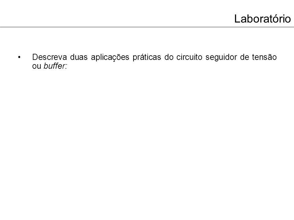 Laboratório Descreva duas aplicações práticas do circuito seguidor de tensão ou buffer: