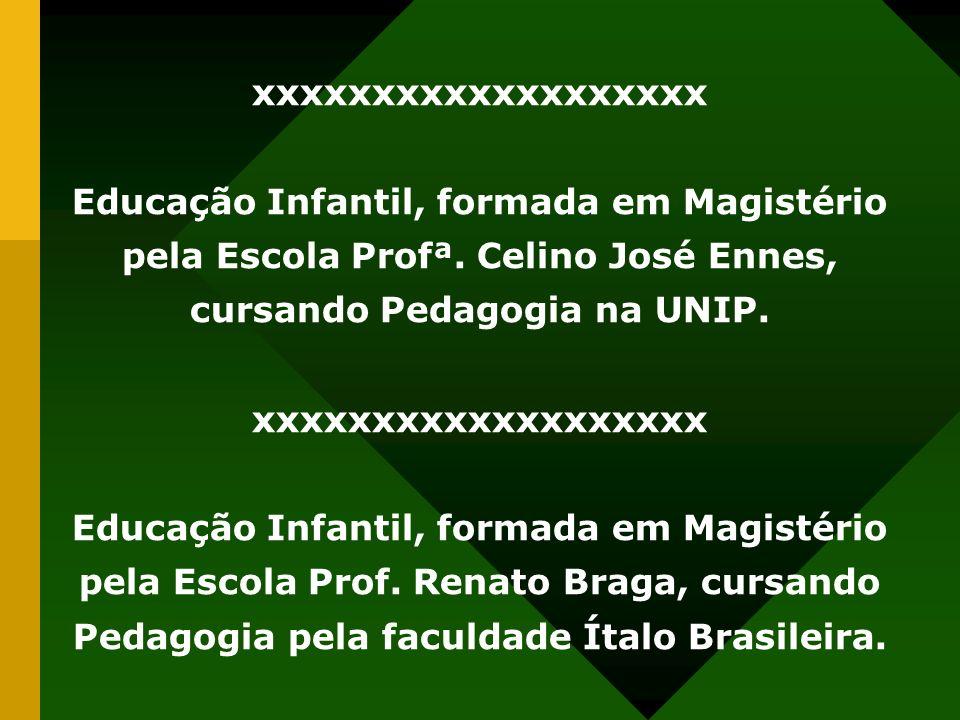xxxxxxxxxxxxxxxxxxx Educação Infantil, formada em Magistério pela Escola Profª. Celino José Ennes, cursando Pedagogia na UNIP.