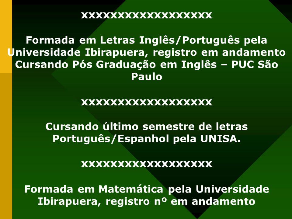 xxxxxxxxxxxxxxxxxx Formada em Letras Inglês/Português pela Universidade Ibirapuera, registro em andamento.