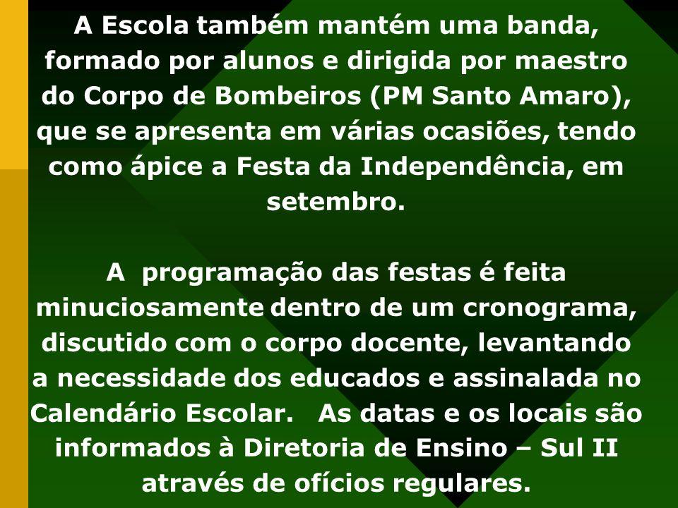 A Escola também mantém uma banda, formado por alunos e dirigida por maestro do Corpo de Bombeiros (PM Santo Amaro), que se apresenta em várias ocasiões, tendo como ápice a Festa da Independência, em setembro.