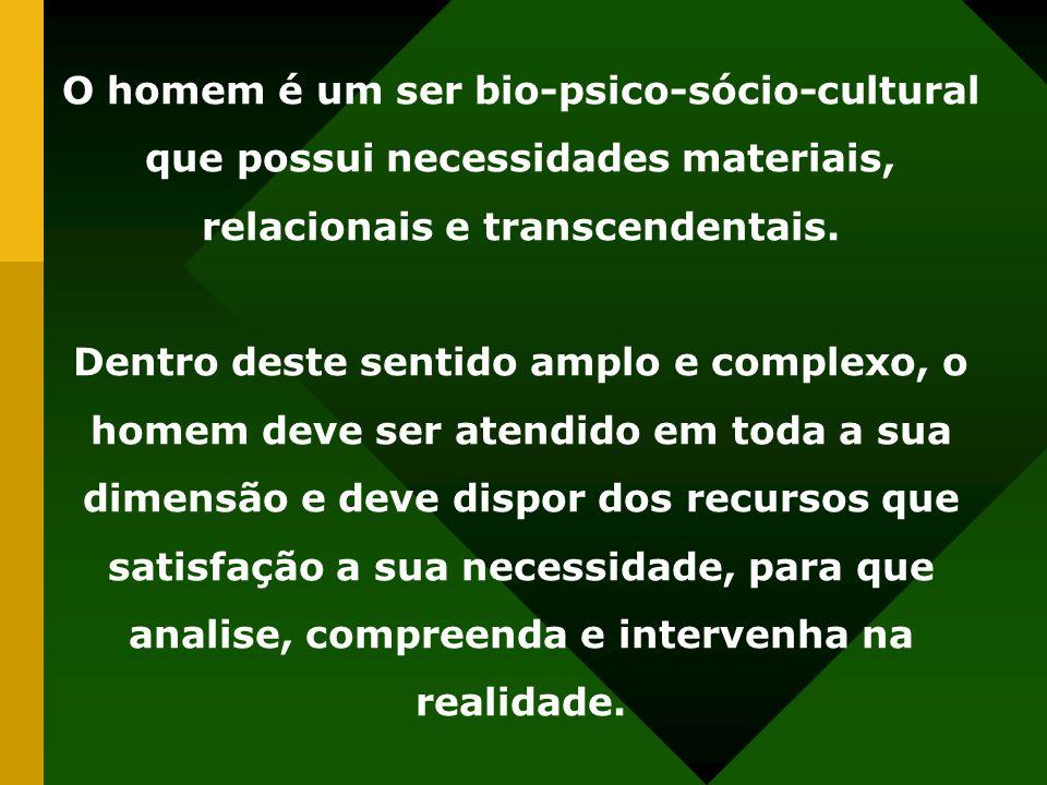 O homem é um ser bio-psico-sócio-cultural que possui necessidades materiais, relacionais e transcendentais.