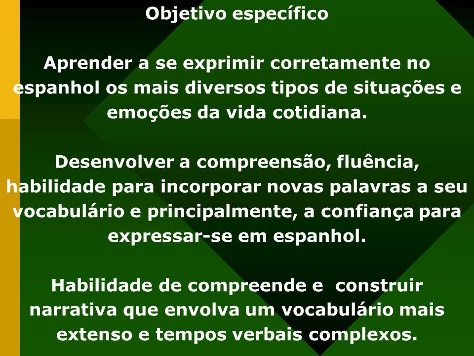 Objetivo específico Aprender a se exprimir corretamente no espanhol os mais diversos tipos de situações e emoções da vida cotidiana.