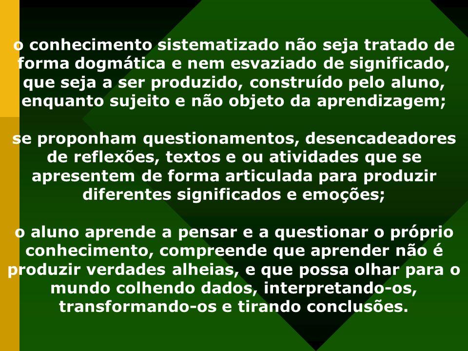o conhecimento sistematizado não seja tratado de forma dogmática e nem esvaziado de significado, que seja a ser produzido, construído pelo aluno, enquanto sujeito e não objeto da aprendizagem;