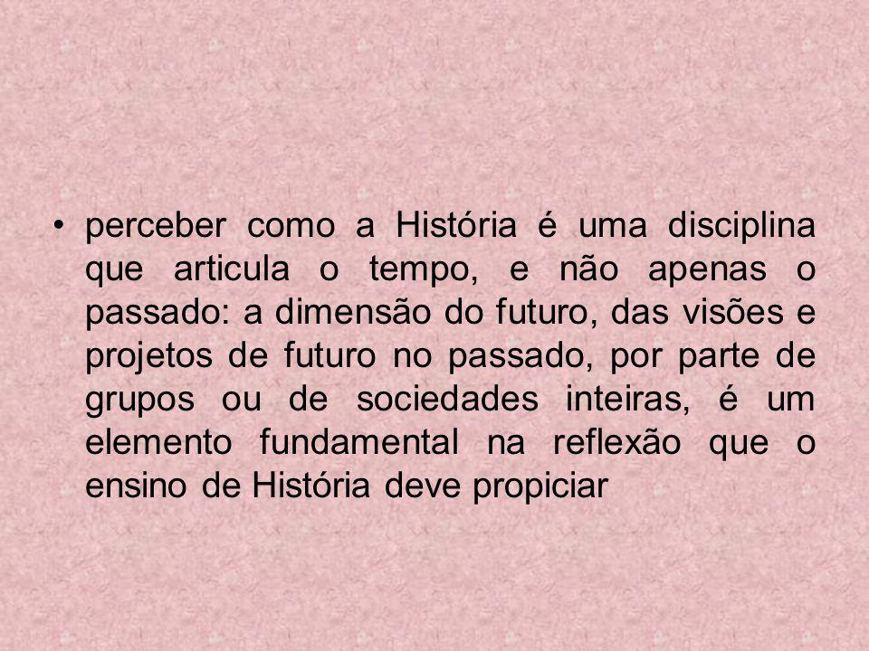 perceber como a História é uma disciplina que articula o tempo, e não apenas o passado: a dimensão do futuro, das visões e projetos de futuro no passado, por parte de grupos ou de sociedades inteiras, é um elemento fundamental na reflexão que o ensino de História deve propiciar