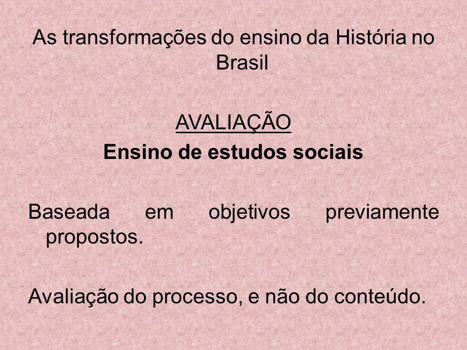 As transformações do ensino da História no Brasil AVALIAÇÃO Ensino de estudos sociais Baseada em objetivos previamente propostos.