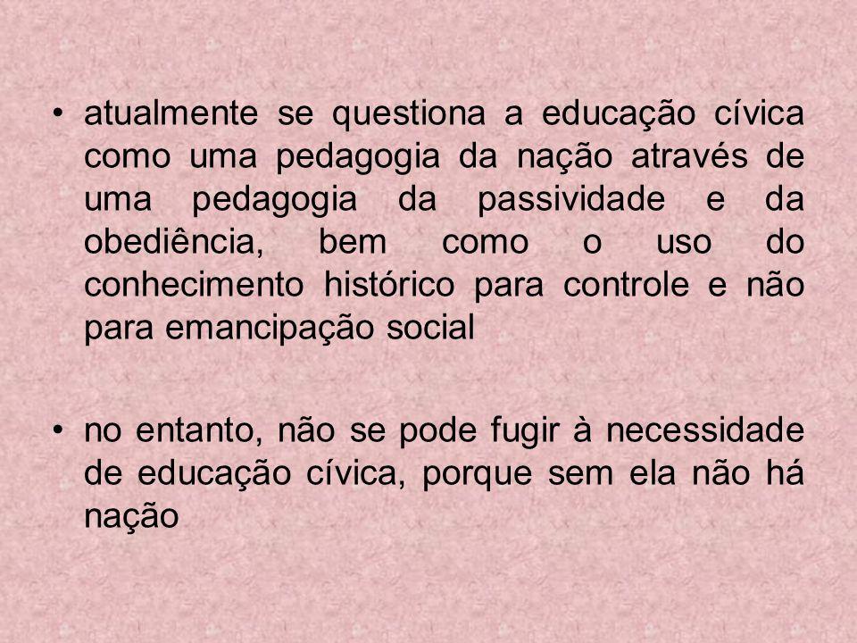 atualmente se questiona a educação cívica como uma pedagogia da nação através de uma pedagogia da passividade e da obediência, bem como o uso do conhecimento histórico para controle e não para emancipação social
