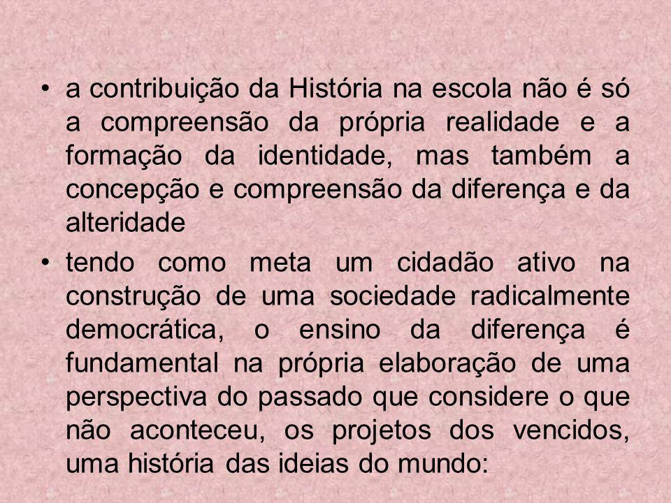 a contribuição da História na escola não é só a compreensão da própria realidade e a formação da identidade, mas também a concepção e compreensão da diferença e da alteridade