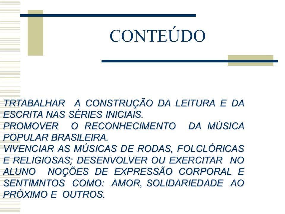 CONTEÚDO TRTABALHAR A CONSTRUÇÃO DA LEITURA E DA ESCRITA NAS SÉRIES INICIAIS. PROMOVER O RECONHECIMENTO DA MÚSICA POPULAR BRASILEIRA.