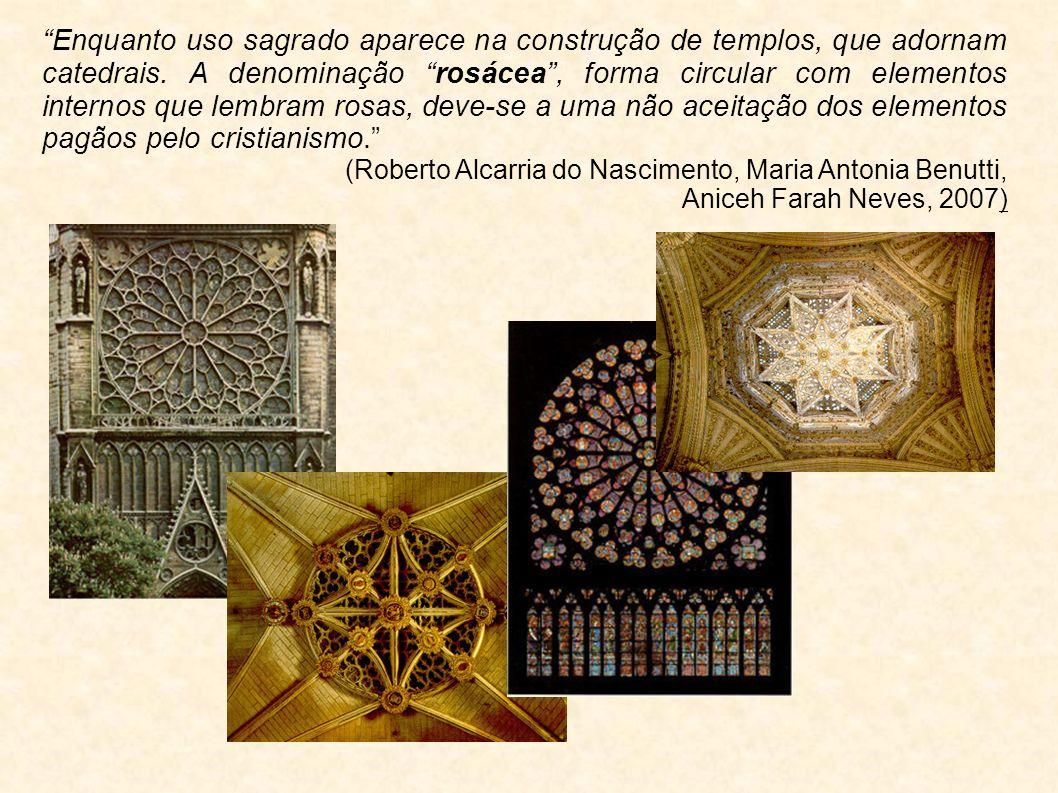 Enquanto uso sagrado aparece na construção de templos, que adornam catedrais. A denominação rosácea , forma circular com elementos internos que lembram rosas, deve-se a uma não aceitação dos elementos pagãos pelo cristianismo.