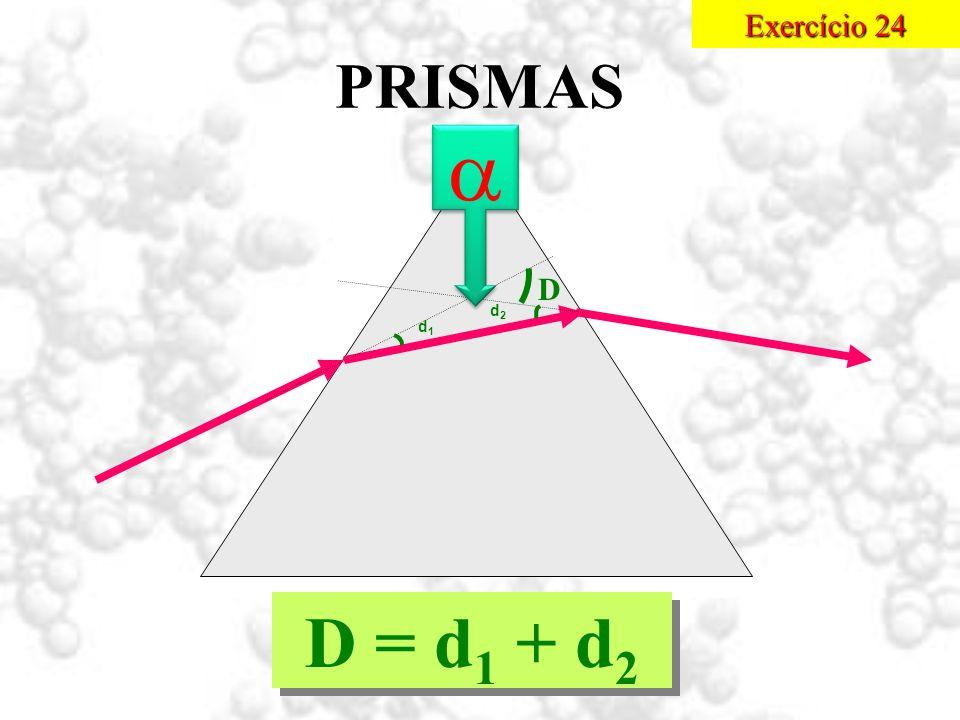 Exercício 24 PRISMAS  D d2 d1 D = d1 + d2