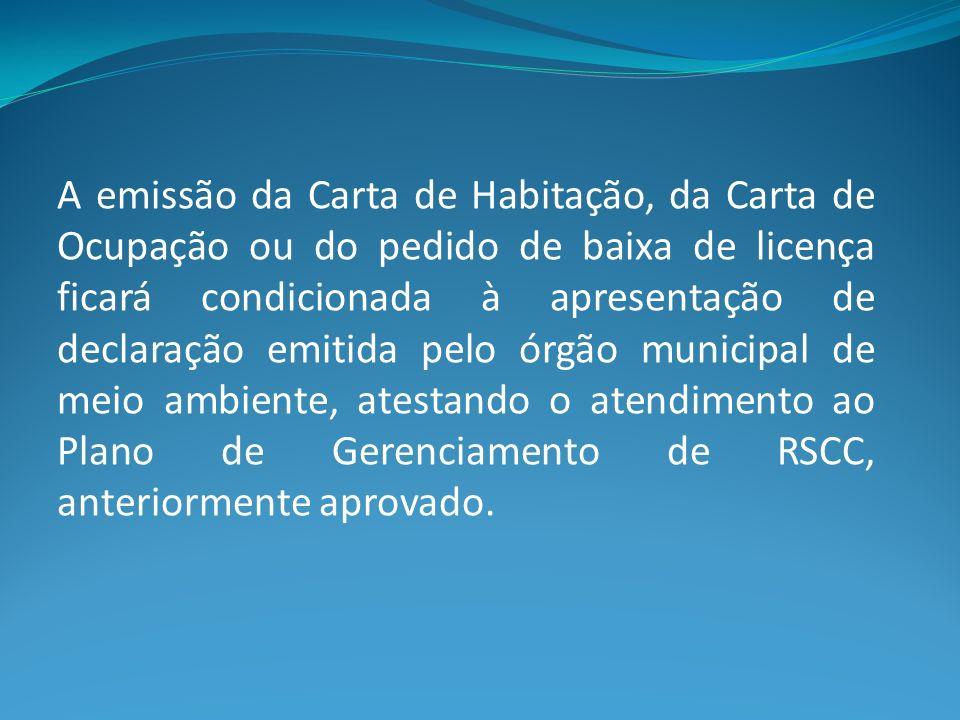 A emissão da Carta de Habitação, da Carta de Ocupação ou do pedido de baixa de licença ficará condicionada à apresentação de declaração emitida pelo órgão municipal de meio ambiente, atestando o atendimento ao Plano de Gerenciamento de RSCC, anteriormente aprovado.
