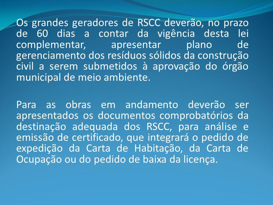 Os grandes geradores de RSCC deverão, no prazo de 60 dias a contar da vigência desta lei complementar, apresentar plano de gerenciamento dos resíduos sólidos da construção civil a serem submetidos à aprovação do órgão municipal de meio ambiente.